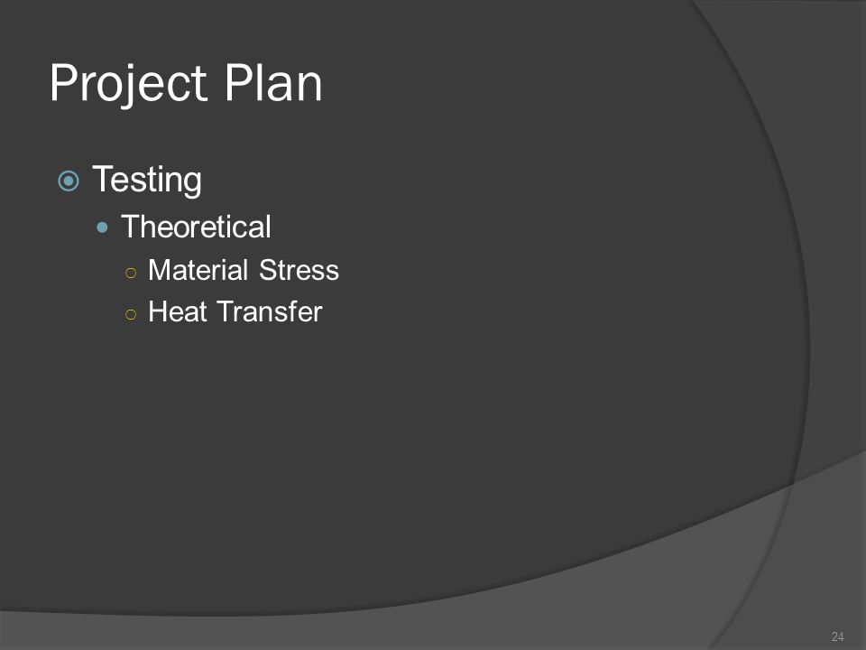 Project Plan  Testing Theoretical ○ Material Stress ○ Heat Transfer 24