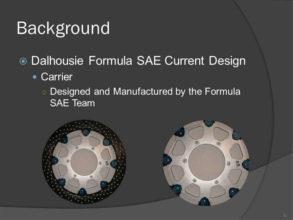 Background  Dalhousie Formula SAE Current Design Carrier ○ Designed and Manufactured by the Formula SAE Team 6