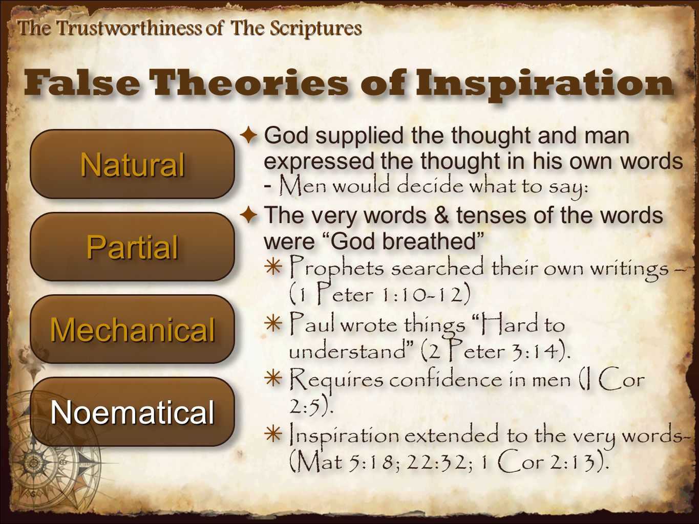 False Theories of Inspiration The Trustworthiness of The Scriptures NaturalNatural ✦ God supplied the thought and man expressed the thought in his own words - Men would decide what to say: ✦ The very words & tenses of the words were God breathed ✴ Prophets searched their own writings – (1 Peter 1:10-12) ✴ Paul wrote things Hard to understand (2 Peter 3:14).