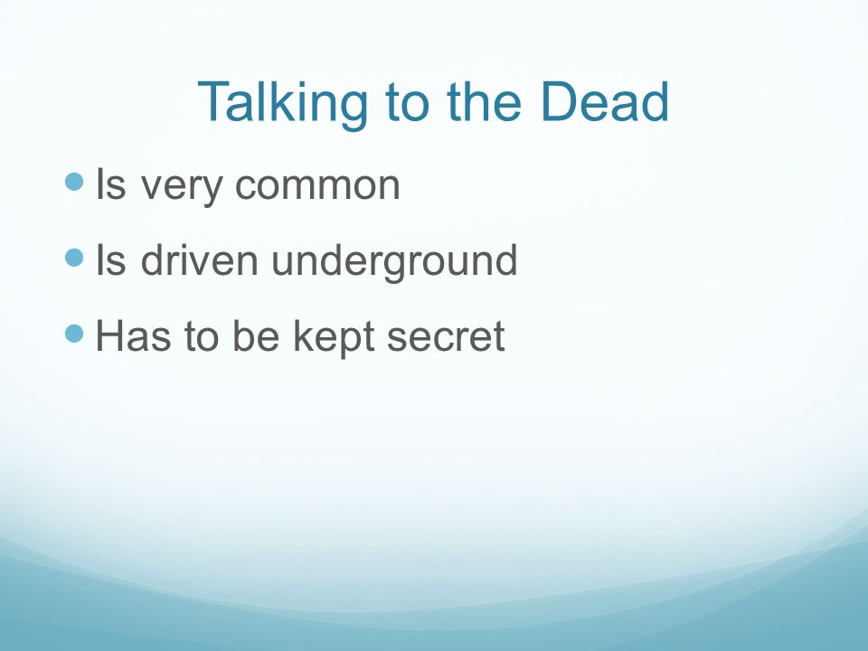 Talking to the Dead Is very common Is driven underground Has to be kept secret