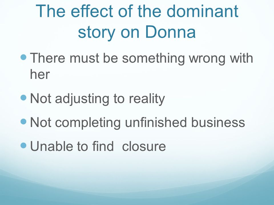 The effect of the dominant story on Donna There must be something wrong with her Not adjusting to reality Not completing unfinished business Unable to find closure