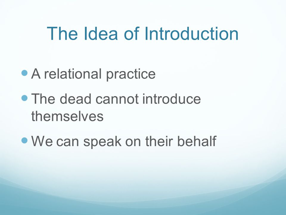 The Idea of Introduction A relational practice The dead cannot introduce themselves We can speak on their behalf