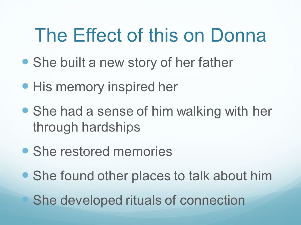 The Effect of this on Donna She built a new story of her father His memory inspired her She had a sense of him walking with her through hardships She restored memories She found other places to talk about him She developed rituals of connection