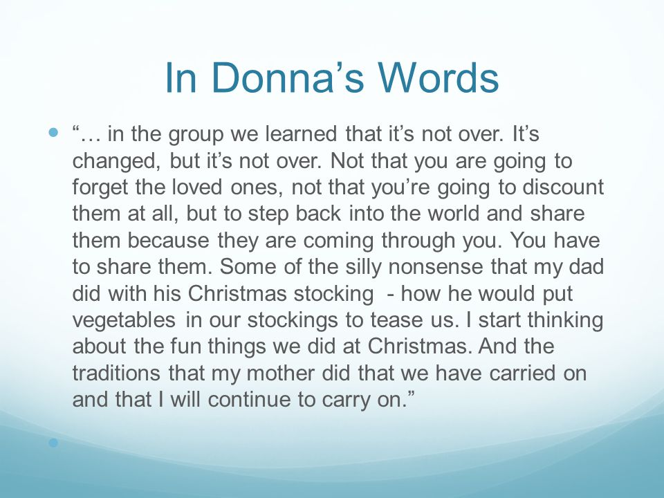 """In Donna's Words """"… in the group we learned that it's not over. It's changed, but it's not over. Not that you are going to forget the loved ones, not"""