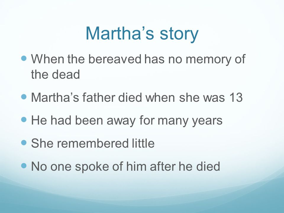 Martha's story When the bereaved has no memory of the dead Martha's father died when she was 13 He had been away for many years She remembered little No one spoke of him after he died