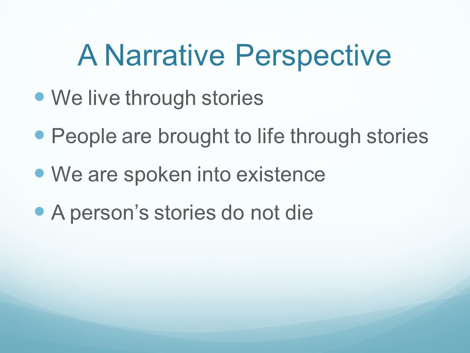 A Narrative Perspective We live through stories People are brought to life through stories We are spoken into existence A person's stories do not die