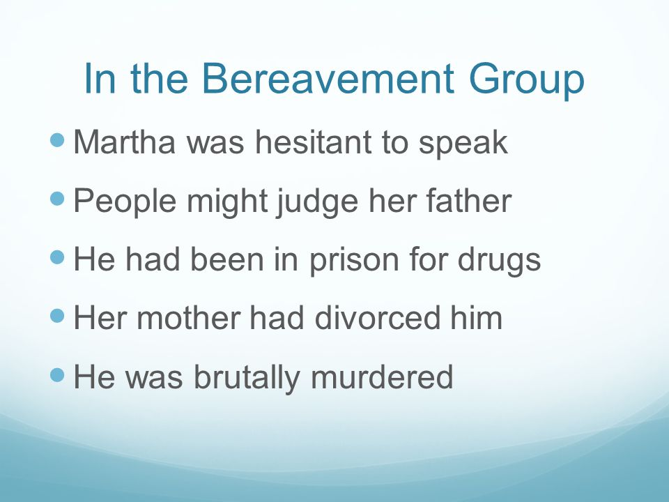 In the Bereavement Group Martha was hesitant to speak People might judge her father He had been in prison for drugs Her mother had divorced him He was brutally murdered