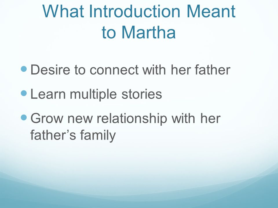 What Introduction Meant to Martha Desire to connect with her father Learn multiple stories Grow new relationship with her father's family
