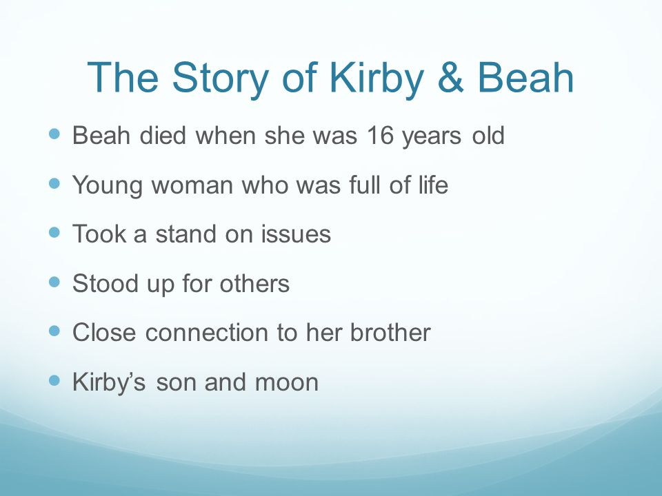 The Story of Kirby & Beah Beah died when she was 16 years old Young woman who was full of life Took a stand on issues Stood up for others Close connec