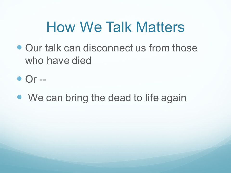 How We Talk Matters Our talk can disconnect us from those who have died Or -- We can bring the dead to life again
