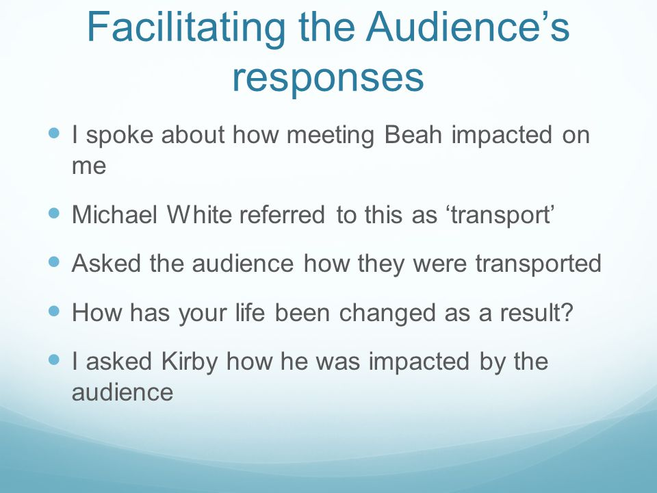 Facilitating the Audience's responses I spoke about how meeting Beah impacted on me Michael White referred to this as 'transport' Asked the audience how they were transported How has your life been changed as a result.