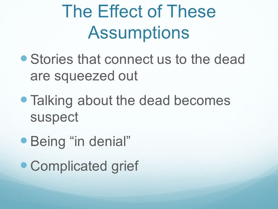 The Effect of These Assumptions Stories that connect us to the dead are squeezed out Talking about the dead becomes suspect Being in denial Complicated grief