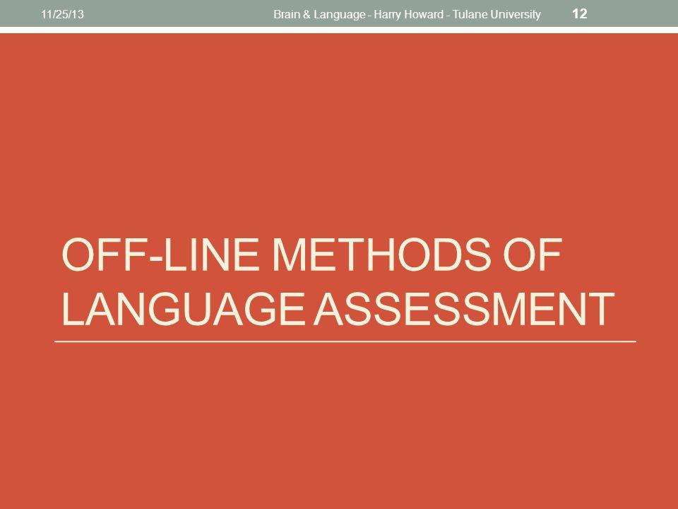 OFF-LINE METHODS OF LANGUAGE ASSESSMENT 11/25/13Brain & Language - Harry Howard - Tulane University 12