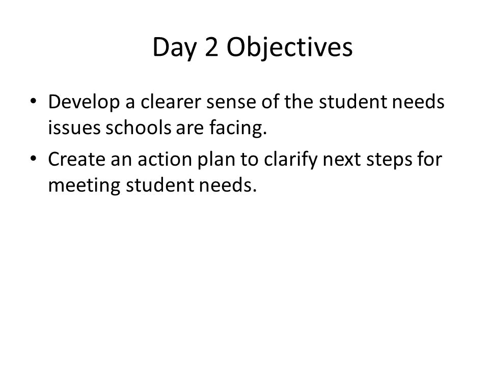 Day 2 Objectives Develop a clearer sense of the student needs issues schools are facing.
