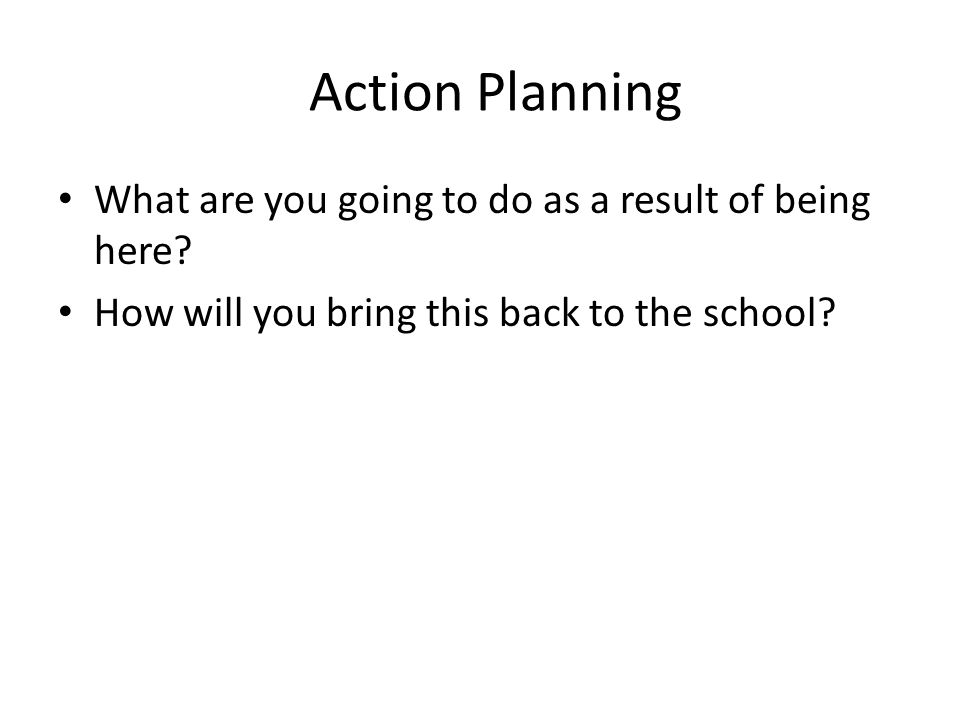Action Planning What are you going to do as a result of being here.
