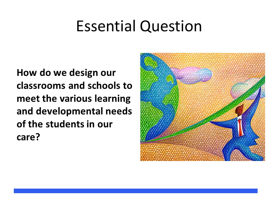 Essential Question How do we design our classrooms and schools to meet the various learning and developmental needs of the students in our care