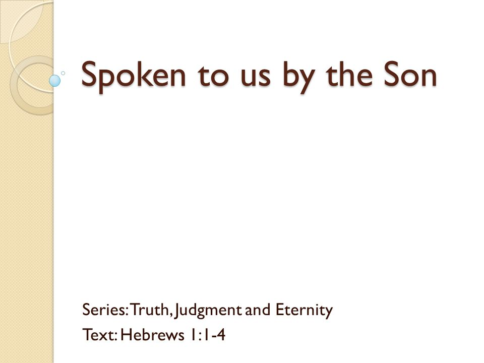 Spoken to us by the Son Series: Truth, Judgment and Eternity Text: Hebrews 1:1-4