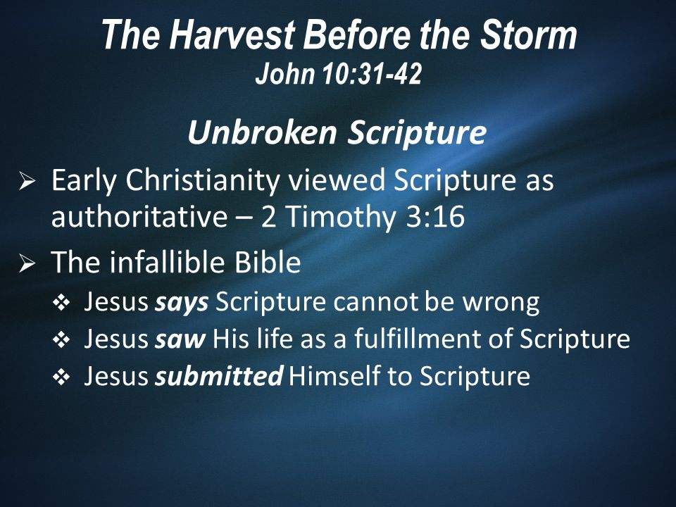 Unbroken Scripture  Early Christianity viewed Scripture as authoritative – 2 Timothy 3:16  The infallible Bible  Jesus says Scripture cannot be wrong  Jesus saw His life as a fulfillment of Scripture  Jesus submitted Himself to Scripture The Harvest Before the Storm John 10:31-42