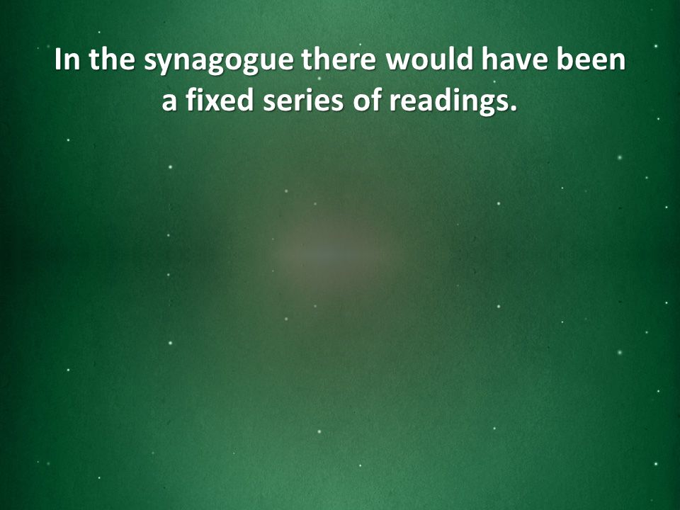 In the synagogue there would have been a fixed series of readings.