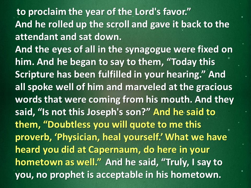 to proclaim the year of the Lord s favor. to proclaim the year of the Lord s favor. And he rolled up the scroll and gave it back to the attendant and sat down.