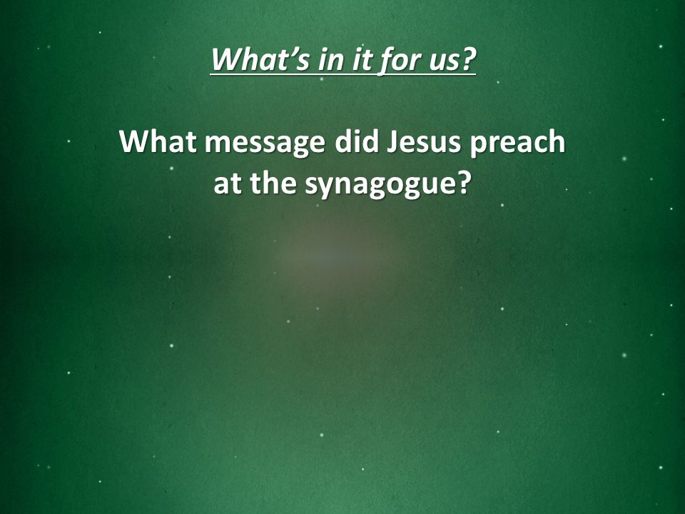 What's in it for us What message did Jesus preach at the synagogue