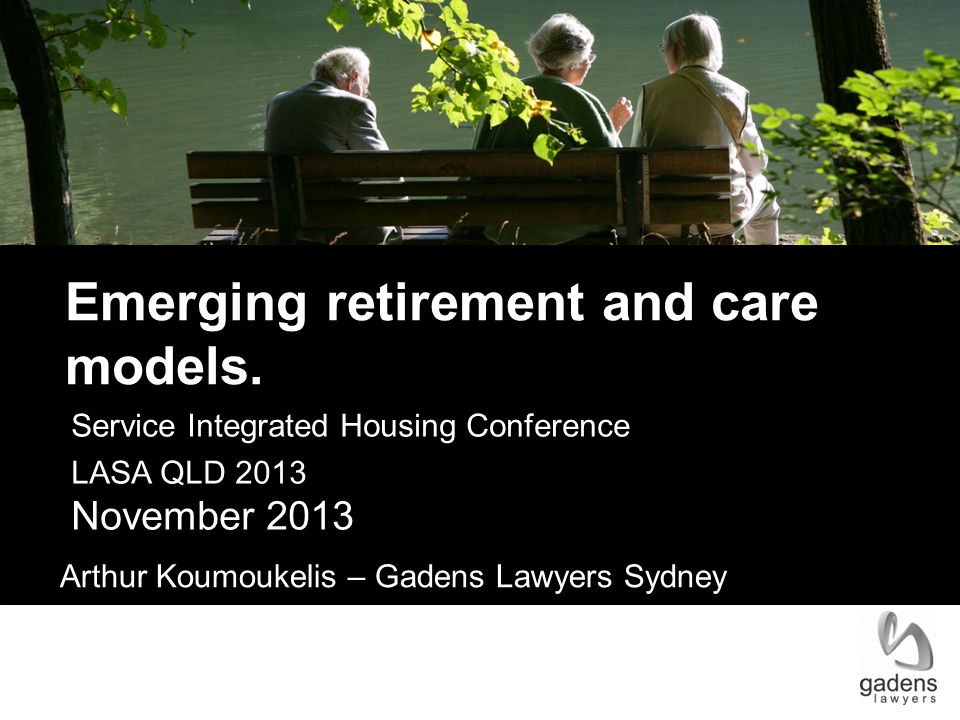 Service Integrated Housing Conference LASA QLD 2013 November 2013 Arthur Koumoukelis – Gadens Lawyers Sydney Emerging retirement and care models.