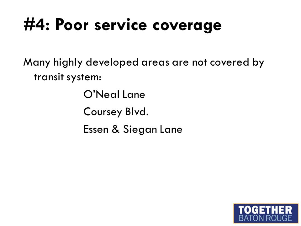 #4: Poor service coverage Many highly developed areas are not covered by transit system: O'Neal Lane Coursey Blvd. Essen & Siegan Lane
