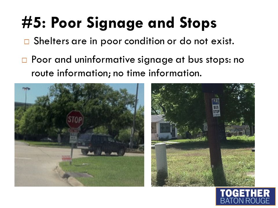 #5: Poor Signage and Stops  Shelters are in poor condition or do not exist.  Poor and uninformative signage at bus stops: no route information; no t