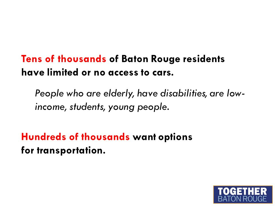 Tens of thousands of Baton Rouge residents have limited or no access to cars. People who are elderly, have disabilities, are low- income, students, yo