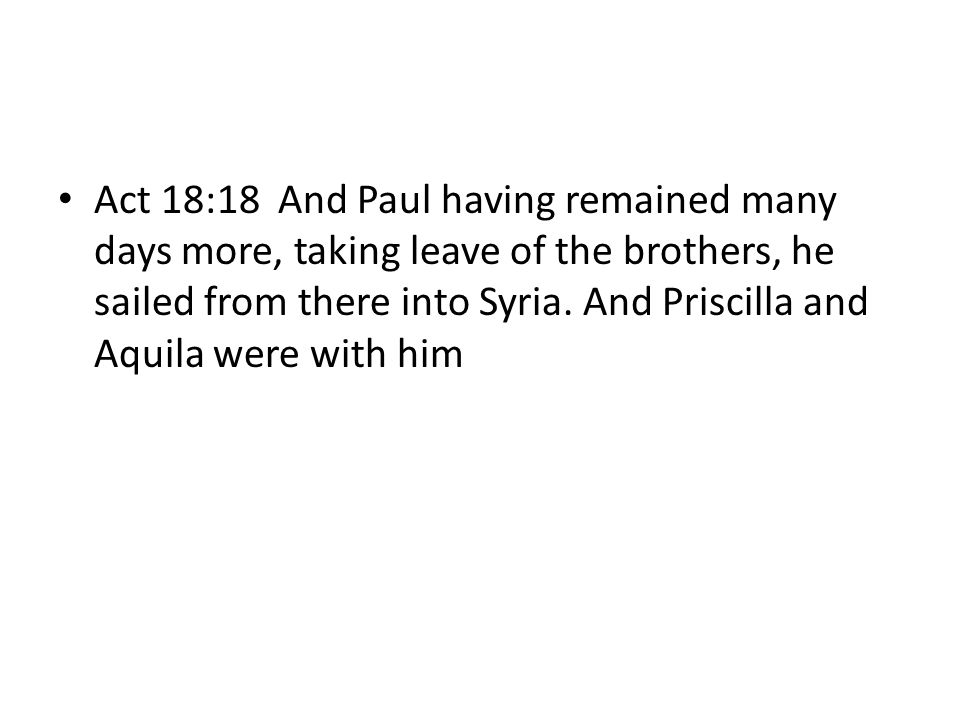 Act 18:18 And Paul having remained many days more, taking leave of the brothers, he sailed from there into Syria.