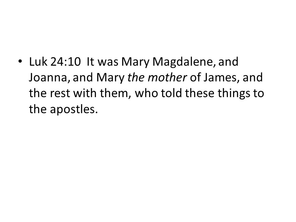 Luk 24:10 It was Mary Magdalene, and Joanna, and Mary the mother of James, and the rest with them, who told these things to the apostles.