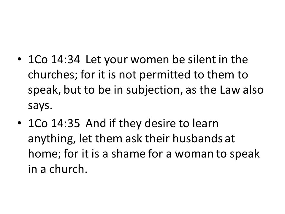 1Co 14:34 Let your women be silent in the churches; for it is not permitted to them to speak, but to be in subjection, as the Law also says.