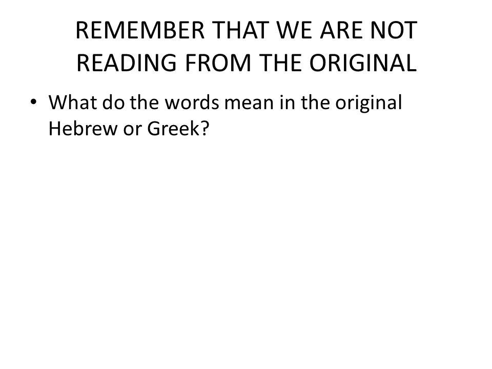 REMEMBER THAT WE ARE NOT READING FROM THE ORIGINAL What do the words mean in the original Hebrew or Greek