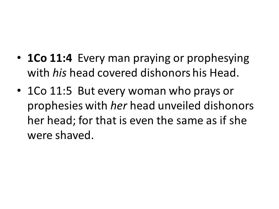 1Co 11:4 Every man praying or prophesying with his head covered dishonors his Head.