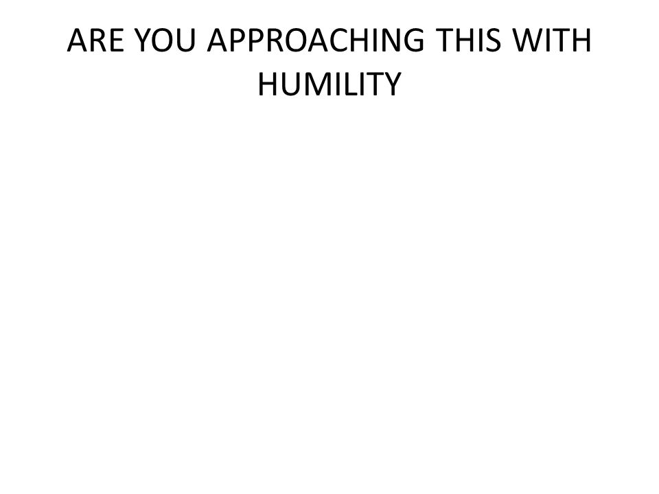 ARE YOU APPROACHING THIS WITH HUMILITY