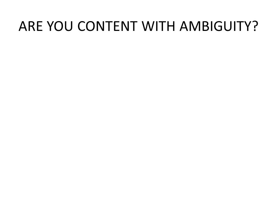 ARE YOU CONTENT WITH AMBIGUITY