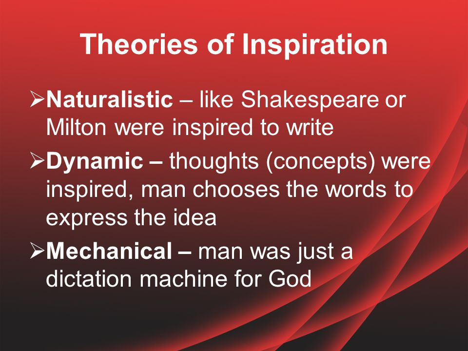 Theories of Inspiration  Naturalistic – like Shakespeare or Milton were inspired to write  Dynamic – thoughts (concepts) were inspired, man chooses the words to express the idea  Mechanical – man was just a dictation machine for God