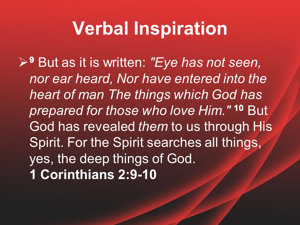 Verbal Inspiration  9 But as it is written: Eye has not seen, nor ear heard, Nor have entered into the heart of man The things which God has prepared for those who love Him. 10 But God has revealed them to us through His Spirit.