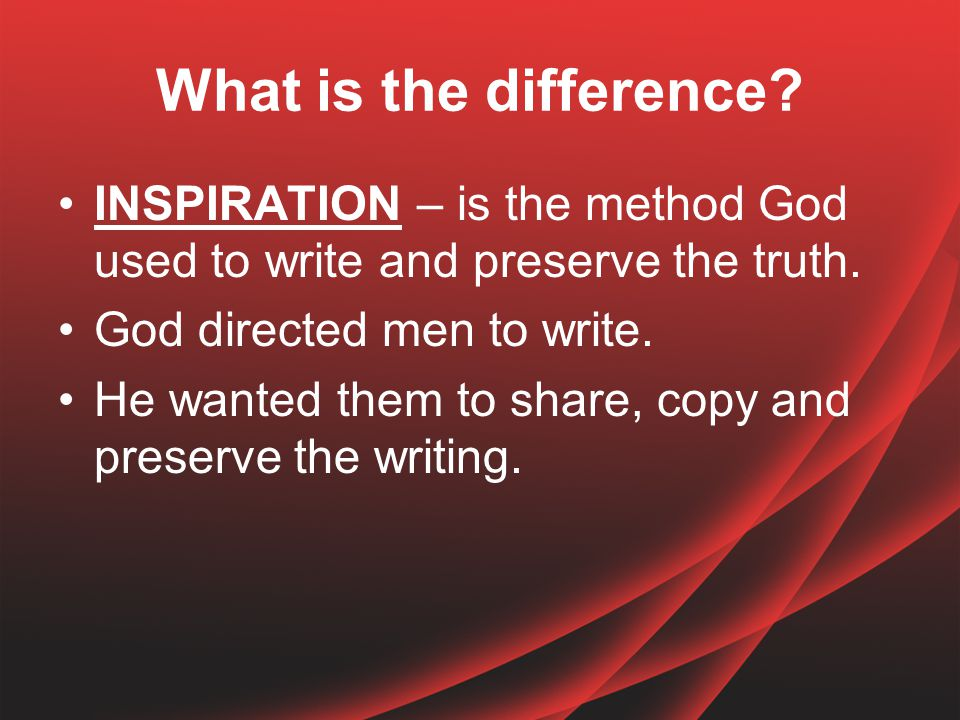 What is the difference. INSPIRATION – is the method God used to write and preserve the truth.