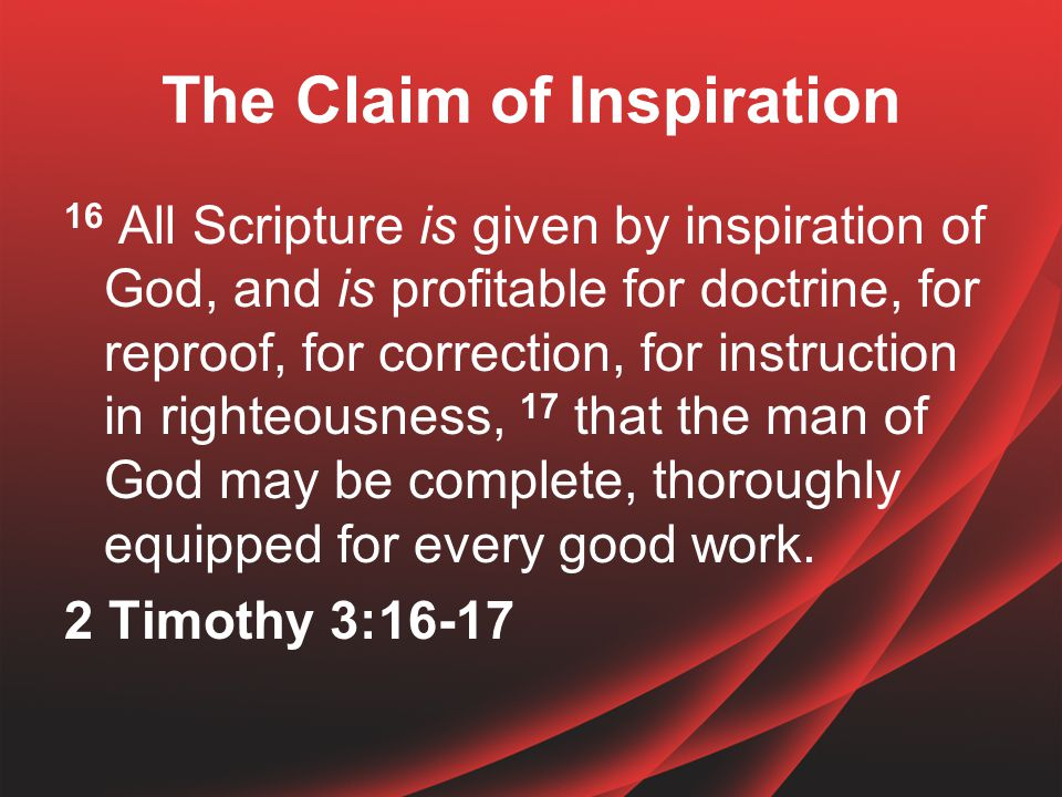 The Claim of Inspiration 16 All Scripture is given by inspiration of God, and is profitable for doctrine, for reproof, for correction, for instruction in righteousness, 17 that the man of God may be complete, thoroughly equipped for every good work.