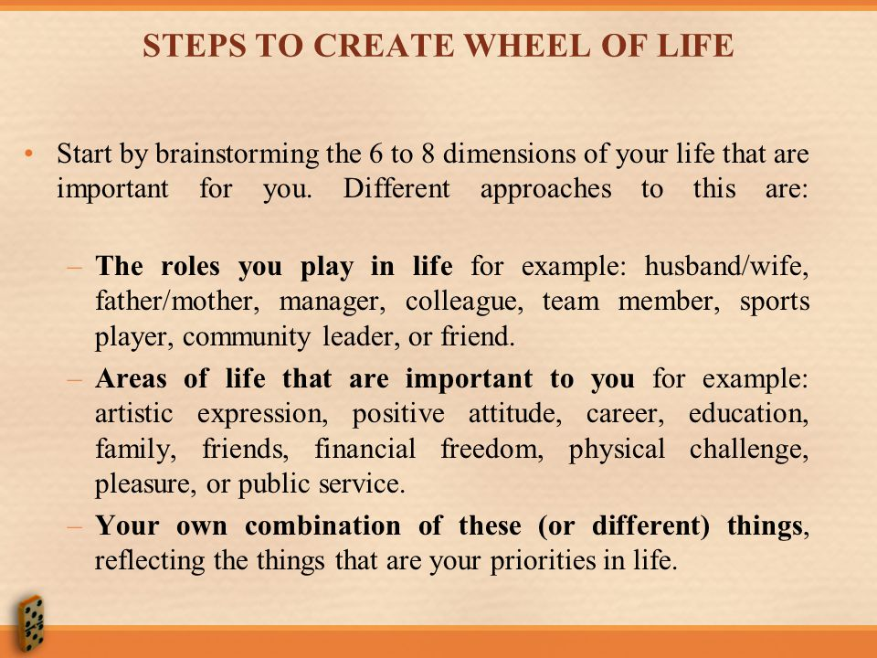 STEPS TO CREATE WHEEL OF LIFE Start by brainstorming the 6 to 8 dimensions of your life that are important for you.