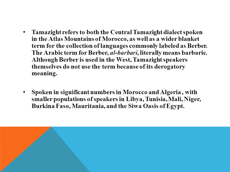 Tamazight refers to both the Central Tamazight dialect spoken in the Atlas Mountains of Morocco, as well as a wider blanket term for the collection of languages commonly labeled as Berber.