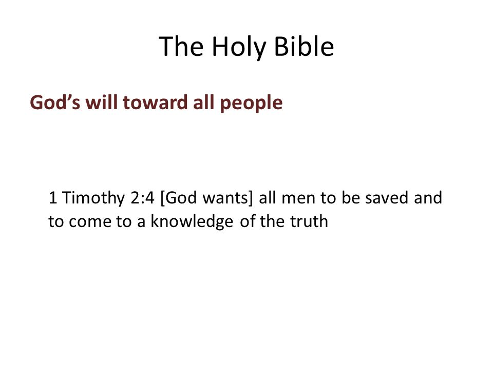 God's will toward all people 1 Timothy 2:4 [God wants] all men to be saved and to come to a knowledge of the truth The Holy Bible