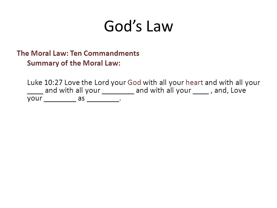 The Moral Law: Ten Commandments Summary of the Moral Law: Luke 10:27 Love the Lord your God with all your heart and with all your ____ and with all your ________ and with all your ____, and, Love your ________ as ________.