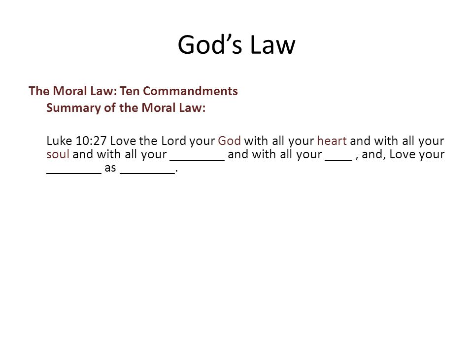 The Moral Law: Ten Commandments Summary of the Moral Law: Luke 10:27 Love the Lord your God with all your heart and with all your soul and with all your ________ and with all your ____, and, Love your ________ as ________.