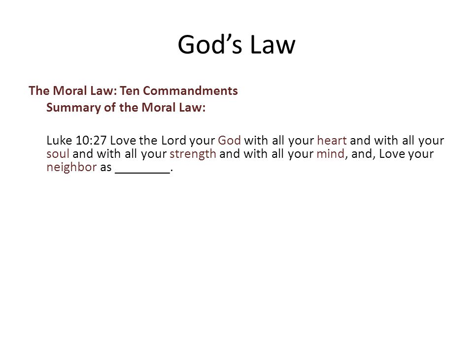 The Moral Law: Ten Commandments Summary of the Moral Law: Luke 10:27 Love the Lord your God with all your heart and with all your soul and with all your strength and with all your mind, and, Love your neighbor as ________.