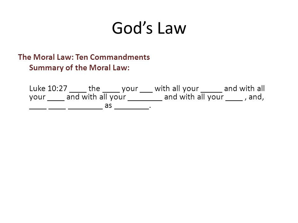 The Moral Law: Ten Commandments Summary of the Moral Law: Luke 10:27 ____ the ____ your ___ with all your _____ and with all your ____ and with all your ________ and with all your ____, and, ____ ____ ________ as ________.