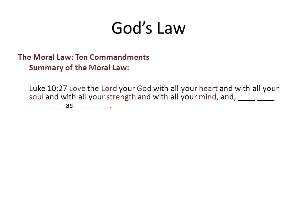 The Moral Law: Ten Commandments Summary of the Moral Law: Luke 10:27 Love the Lord your God with all your heart and with all your soul and with all your strength and with all your mind, and, ____ ____ ________ as ________.