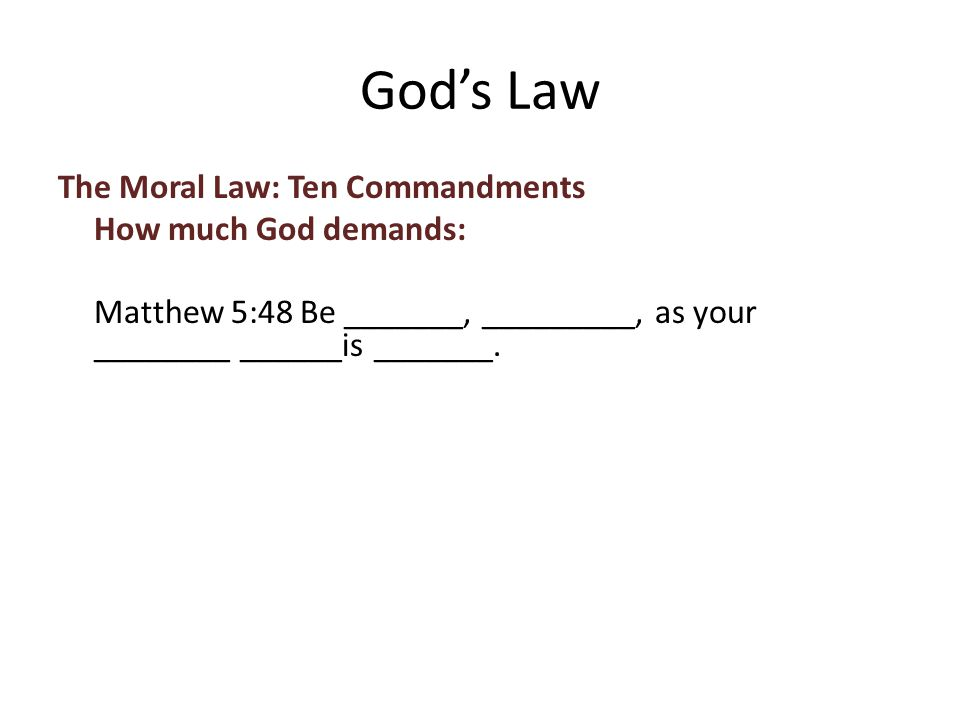 The Moral Law: Ten Commandments How much God demands: Matthew 5:48 Be _______, _________, as your ________ ______is _______.