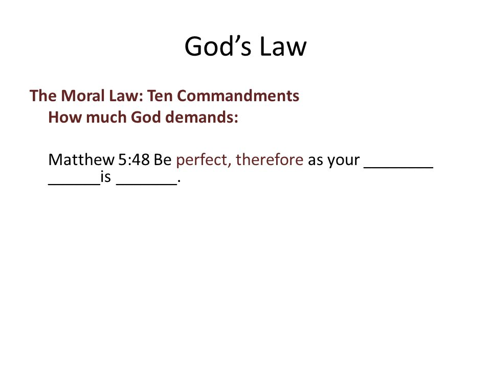The Moral Law: Ten Commandments How much God demands: Matthew 5:48 Be perfect, therefore as your ________ ______is _______.